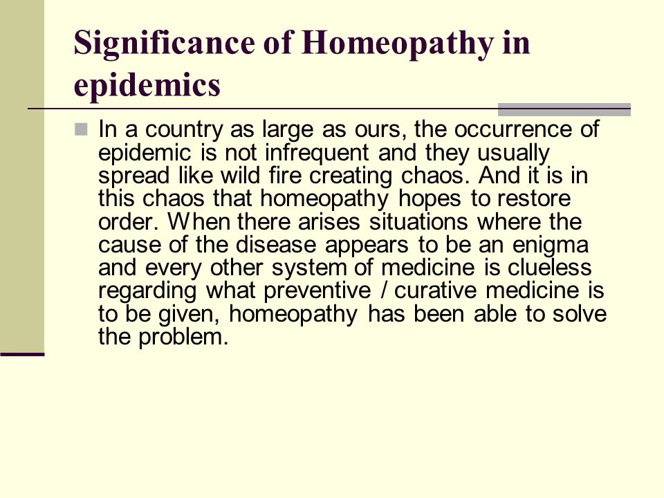 Significance of Homeopathy in epidemics In a country as large as ours, the occurrence of epidemic is not infrequent and they usually spread like wild fire creating chaos.