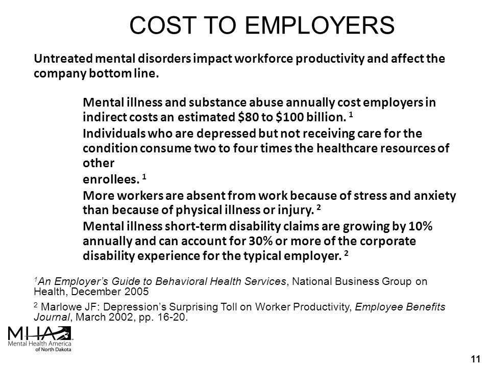 10  Each year, in a typical office of 20 people, 4 will suffer from a mental health condition  1 million employees miss work each day due to work stress  Economy loses billions of dollars to mental health conditions each year As a Result…