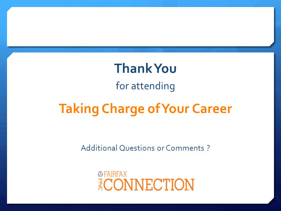 Thank You for attending Taking Charge of Your Career Additional Questions or Comments