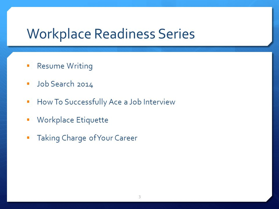 3 Workplace Readiness Series  Resume Writing  Job Search 2014  How To Successfully Ace a Job Interview  Workplace Etiquette  Taking Charge of Your Career