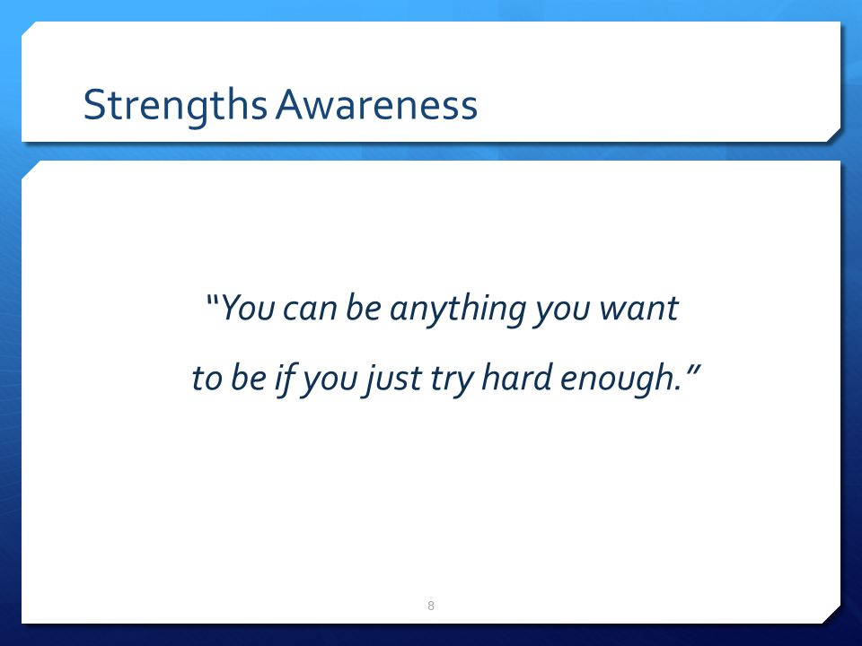 9 Strengths Awareness You cannot be anything that you want to be – but you can be a lot more of who you already are.