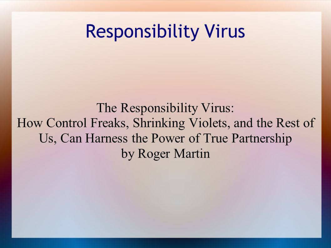 Responsibility Virus The Responsibility Virus: How Control Freaks, Shrinking Violets, and the Rest of Us, Can Harness the Power of True Partnership by Roger Martin