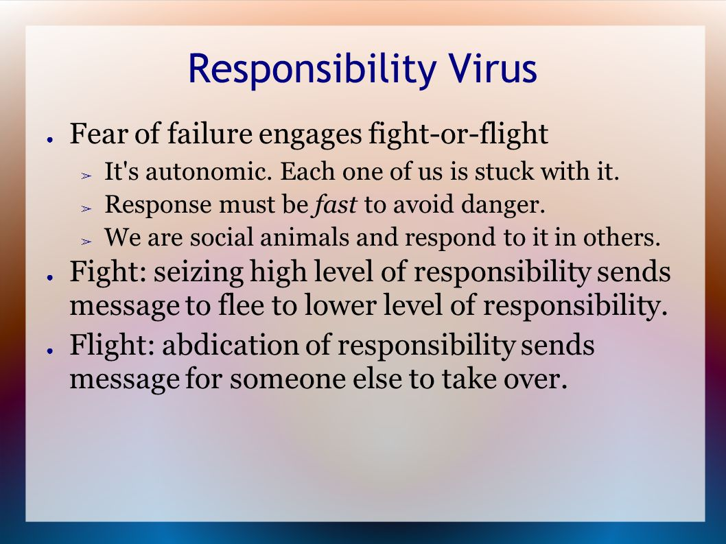 Responsibility Virus ● Fear of failure engages fight-or-flight ➢ It s autonomic.