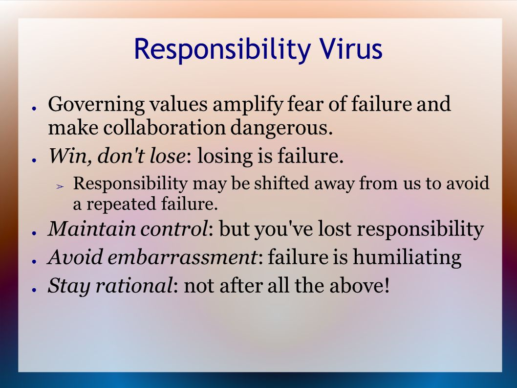Responsibility Virus ● Governing values amplify fear of failure and make collaboration dangerous.