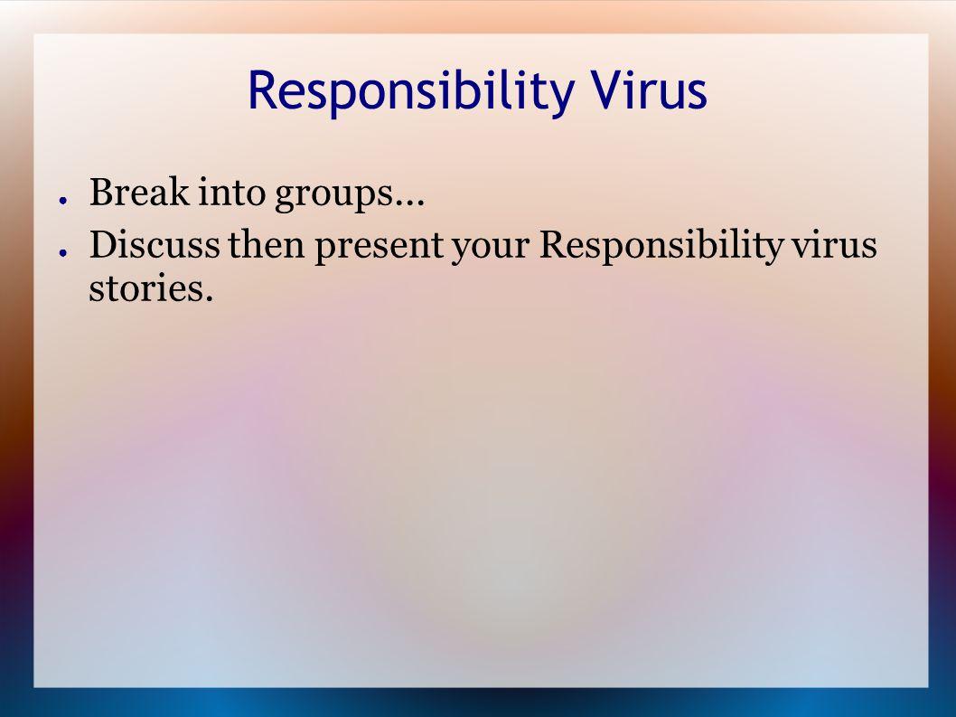 Responsibility Virus ● Break into groups...