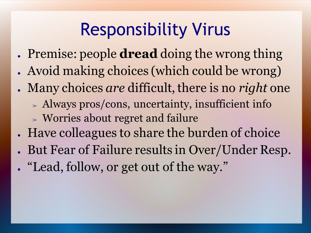 Responsibility Virus ● Premise: people dread doing the wrong thing ● Avoid making choices (which could be wrong) ● Many choices are difficult, there is no right one ➢ Always pros/cons, uncertainty, insufficient info ➢ Worries about regret and failure ● Have colleagues to share the burden of choice ● But Fear of Failure results in Over/Under Resp.
