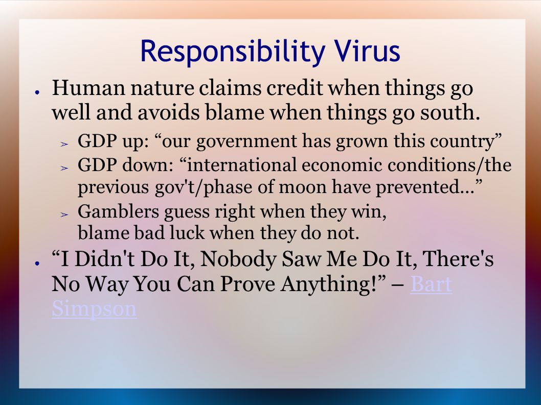 Responsibility Virus ● Human nature claims credit when things go well and avoids blame when things go south.