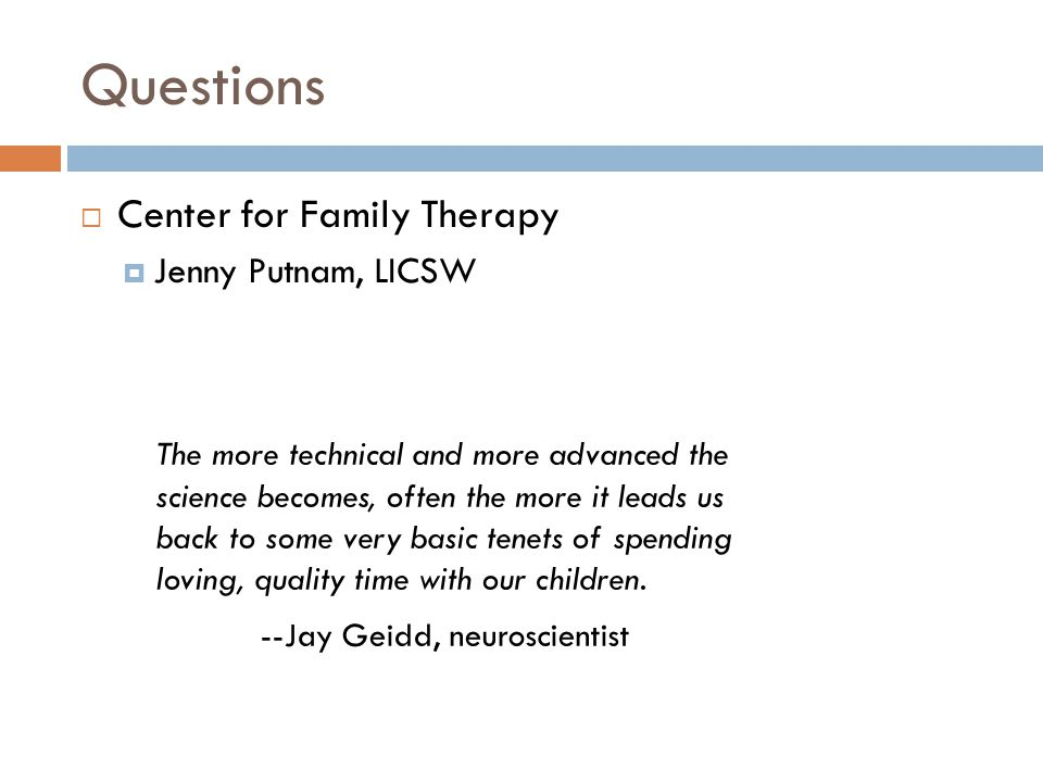 Questions  Center for Family Therapy  Jenny Putnam, LICSW The more technical and more advanced the science becomes, often the more it leads us back to some very basic tenets of spending loving, quality time with our children.