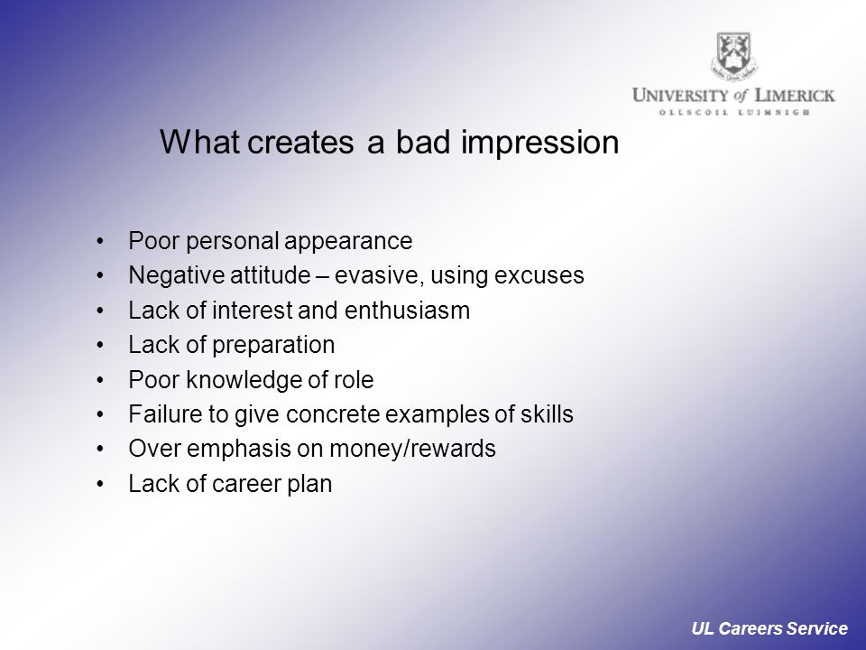 UL Careers Service What creates a bad impression Poor personal appearance Negative attitude – evasive, using excuses Lack of interest and enthusiasm Lack of preparation Poor knowledge of role Failure to give concrete examples of skills Over emphasis on money/rewards Lack of career plan