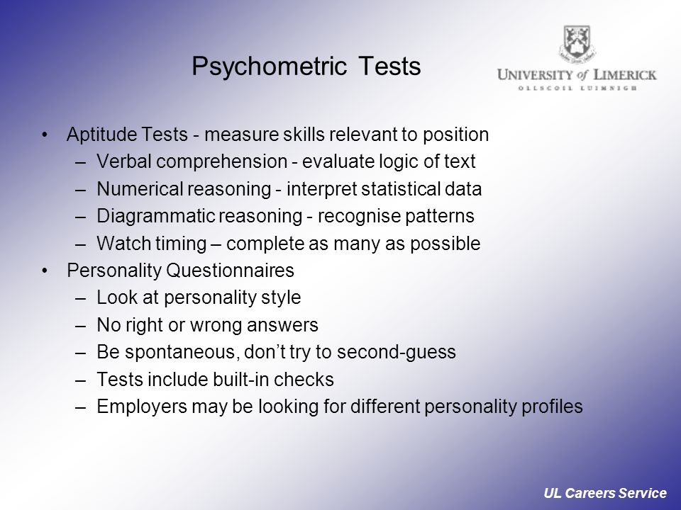 UL Careers Service Psychometric Tests Aptitude Tests - measure skills relevant to position –Verbal comprehension - evaluate logic of text –Numerical reasoning - interpret statistical data –Diagrammatic reasoning - recognise patterns –Watch timing – complete as many as possible Personality Questionnaires –Look at personality style –No right or wrong answers –Be spontaneous, don't try to second-guess –Tests include built-in checks –Employers may be looking for different personality profiles