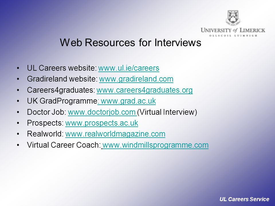 UL Careers Service Web Resources for Interviews UL Careers website: www.ul.ie/careerswww.ul.ie/careers Gradireland website: www.gradireland.comwww.gradireland.com Careers4graduates: www.careers4graduates.org UK GradProgramme: www.grad.ac.ukwww.grad.ac.uk Doctor Job: www.doctorjob.com (Virtual Interview) Prospects: www.prospects.ac.ukwww.prospects.ac.uk Realworld: www.realworldmagazine.comwww.realworldmagazine.com Virtual Career Coach: www.windmillsprogramme.com