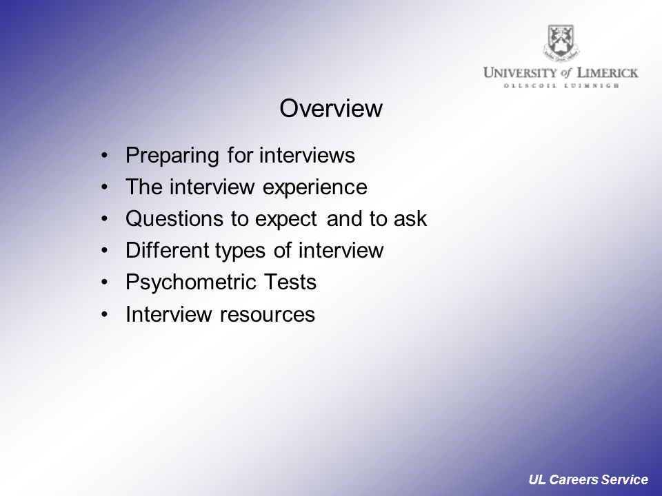 UL Careers Service Overview Preparing for interviews The interview experience Questions to expect and to ask Different types of interview Psychometric Tests Interview resources