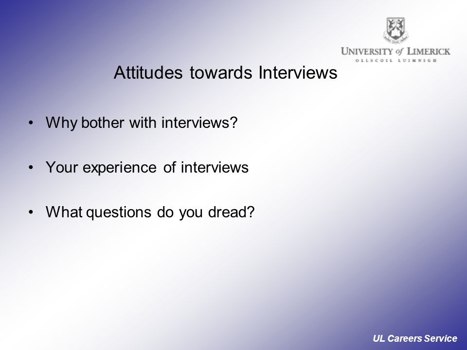UL Careers Service Attitudes towards Interviews Why bother with interviews.