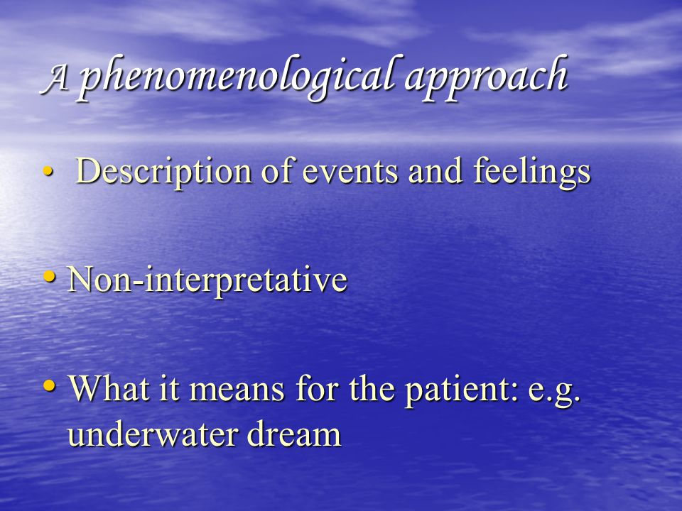 A phenomenological approach Description of events and feelings Description of events and feelings Non-interpretative Non-interpretative What it means