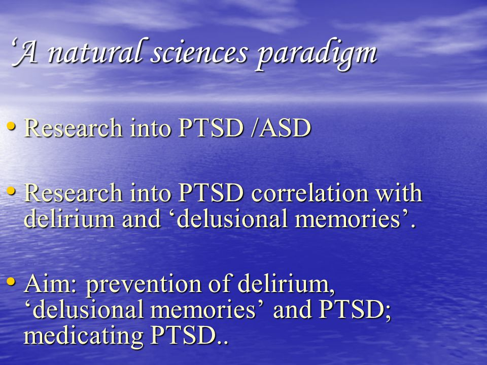 'A natural sciences paradigm Research into PTSD /ASD Research into PTSD /ASD Research into PTSD correlation with delirium and 'delusional memories'. R