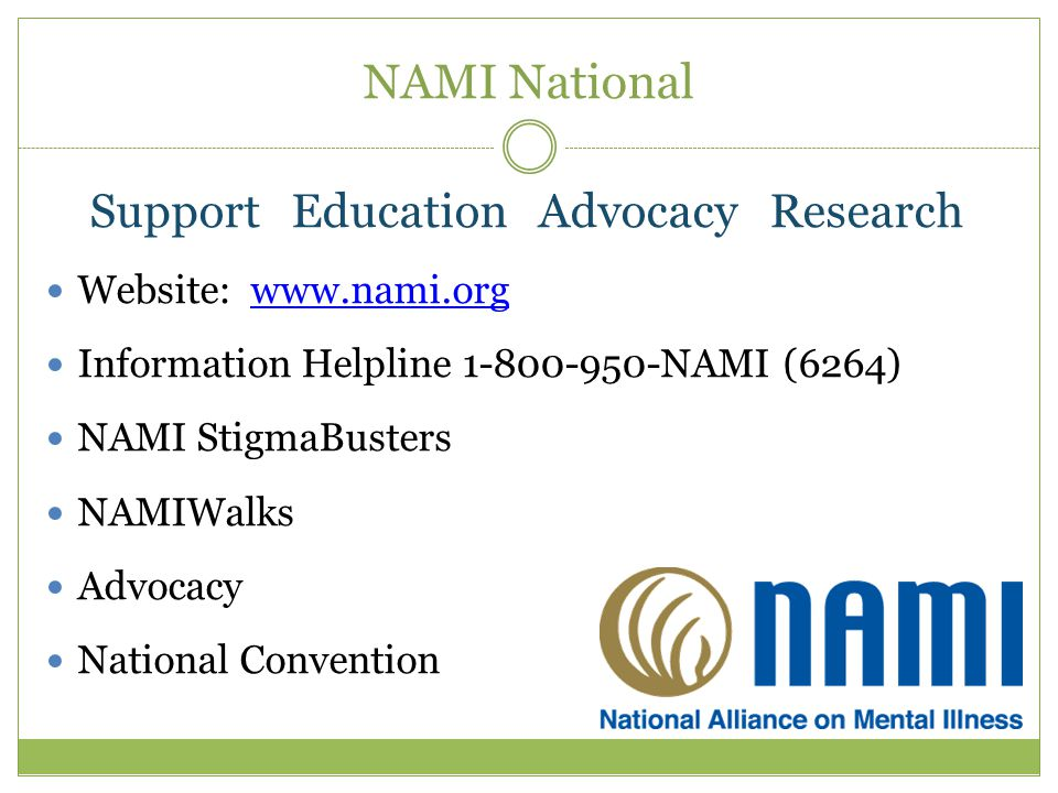 NAMI National Support Education Advocacy Research Website: www.nami.orgwww.nami.org Information Helpline 1-800-950-NAMI (6264) NAMI StigmaBusters NAMIWalks Advocacy National Convention