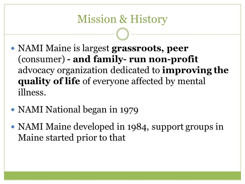 Mission & History NAMI Maine is largest grassroots, peer (consumer) - and family- run non-profit advocacy organization dedicated to improving the quality of life of everyone affected by mental illness.