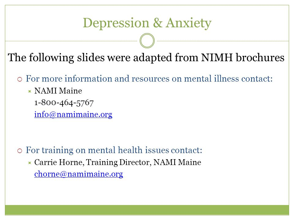 Depression & Anxiety The following slides were adapted from NIMH brochures  For more information and resources on mental illness contact:  NAMI Maine 1-800-464-5767 info@namimaine.org  For training on mental health issues contact:  Carrie Horne, Training Director, NAMI Maine chorne@namimaine.org