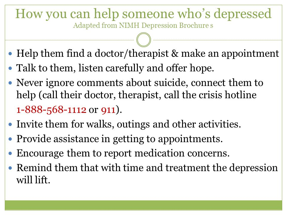 How you can help someone who's depressed Adapted from NIMH Depression Brochure s Help them find a doctor/therapist & make an appointment Talk to them, listen carefully and offer hope.
