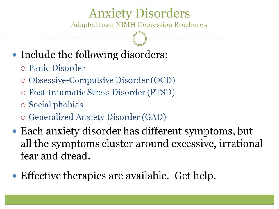 Anxiety Disorders Adapted from NIMH Depression Brochure s Include the following disorders:  Panic Disorder  Obsessive-Compulsive Disorder (OCD)  Post-traumatic Stress Disorder (PTSD)  Social phobias  Generalized Anxiety Disorder (GAD) Each anxiety disorder has different symptoms, but all the symptoms cluster around excessive, irrational fear and dread.