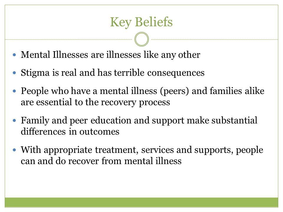 Key Beliefs Mental Illnesses are illnesses like any other Stigma is real and has terrible consequences People who have a mental illness (peers) and families alike are essential to the recovery process Family and peer education and support make substantial differences in outcomes With appropriate treatment, services and supports, people can and do recover from mental illness