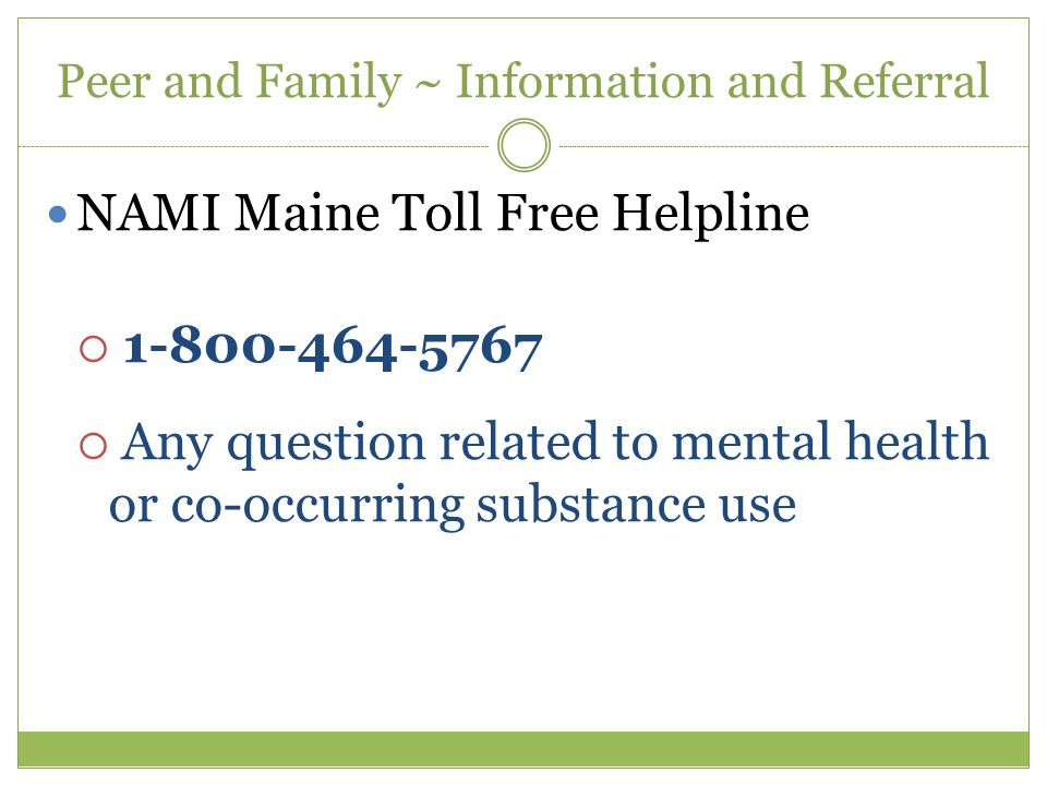 Peer and Family ~ Information and Referral NAMI Maine Toll Free Helpline  1-800-464-5767  Any question related to mental health or co-occurring substance use