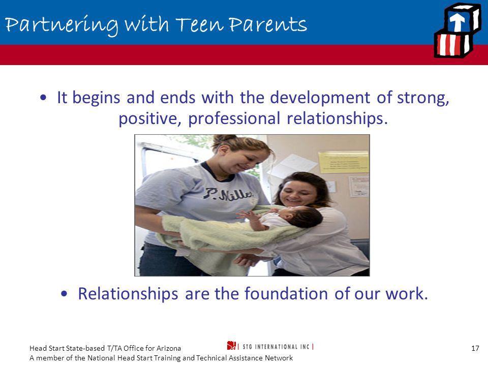 Head Start State-based T/TA Office for Arizona A member of the National Head Start Training and Technical Assistance Network 17 Partnering with Teen Parents It begins and ends with the development of strong, positive, professional relationships.