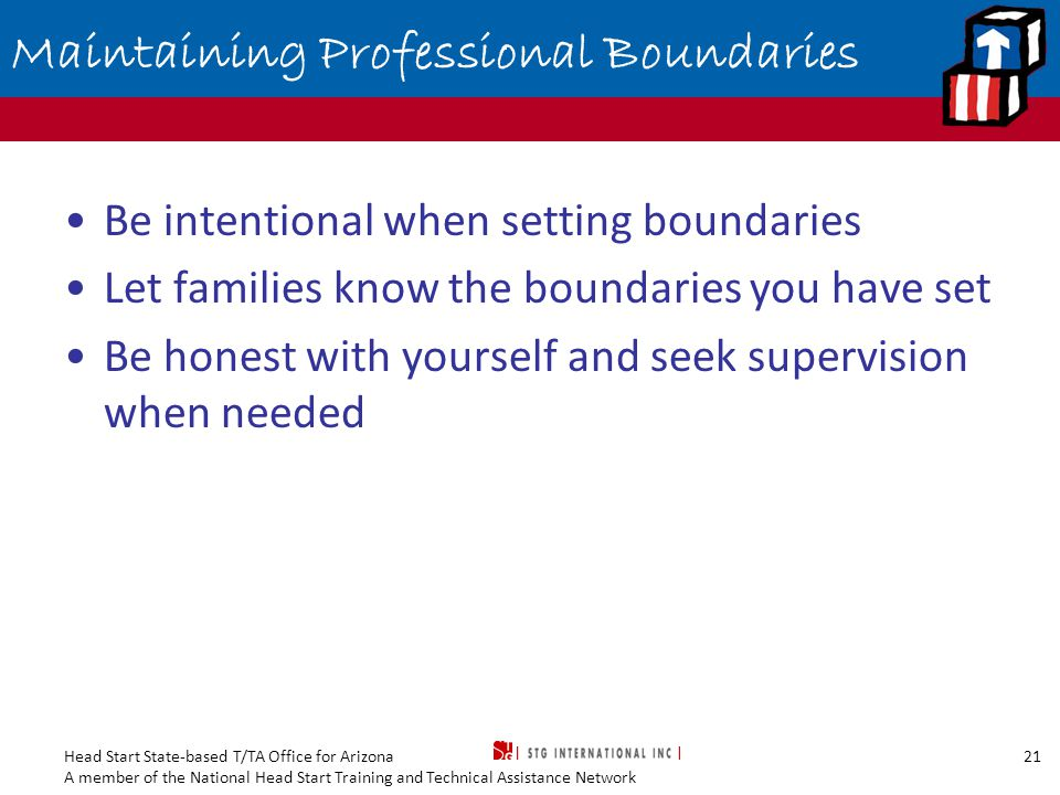 Head Start State-based T/TA Office for Arizona A member of the National Head Start Training and Technical Assistance Network 21 Maintaining Professional Boundaries Be intentional when setting boundaries Let families know the boundaries you have set Be honest with yourself and seek supervision when needed