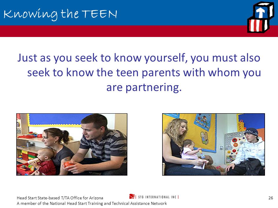Head Start State-based T/TA Office for Arizona A member of the National Head Start Training and Technical Assistance Network 26 Knowing the TEEN Just as you seek to know yourself, you must also seek to know the teen parents with whom you are partnering.