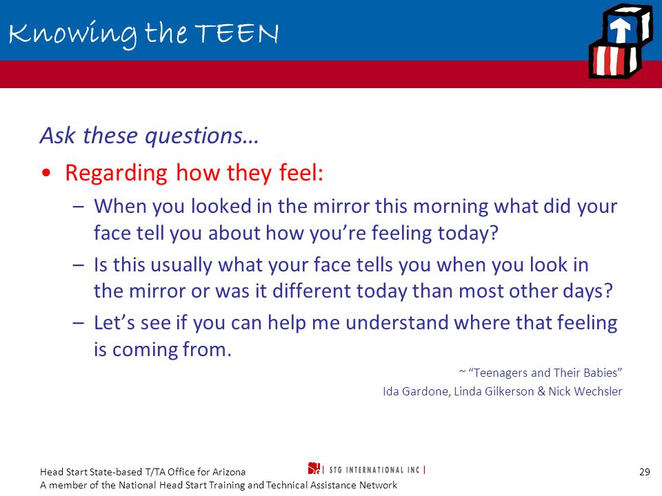 Head Start State-based T/TA Office for Arizona A member of the National Head Start Training and Technical Assistance Network 29 Knowing the TEEN Ask these questions… Regarding how they feel: –When you looked in the mirror this morning what did your face tell you about how you're feeling today.