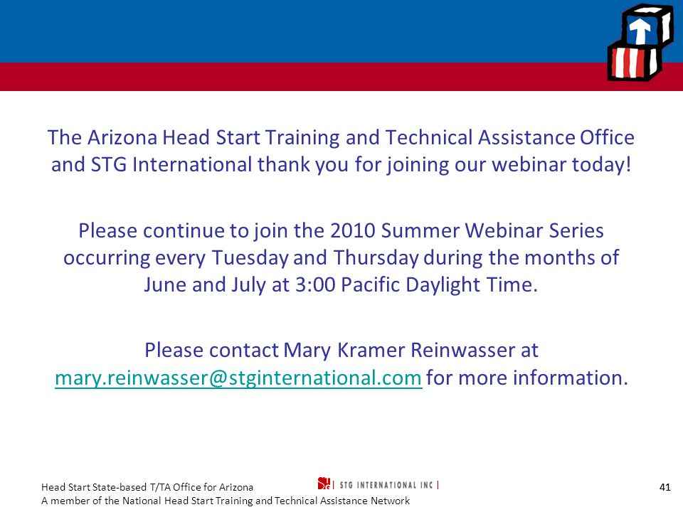 Head Start State-based T/TA Office for Arizona A member of the National Head Start Training and Technical Assistance Network 41 The Arizona Head Start Training and Technical Assistance Office and STG International thank you for joining our webinar today.