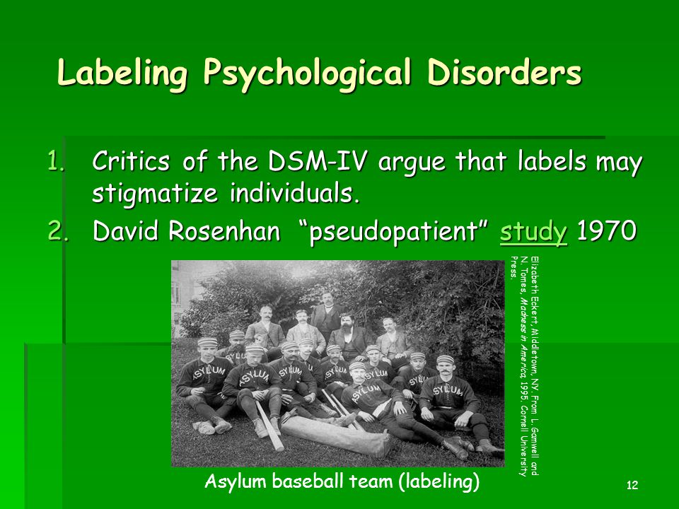 "12 Labeling Psychological Disorders 1.Critics of the DSM-IV argue that labels may stigmatize individuals. 2.David Rosenhan ""pseudopatient"" study 1970"