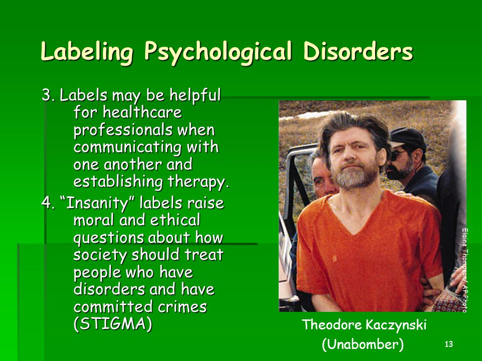 13 Labeling Psychological Disorders 3. Labels may be helpful for healthcare professionals when communicating with one another and establishing therapy