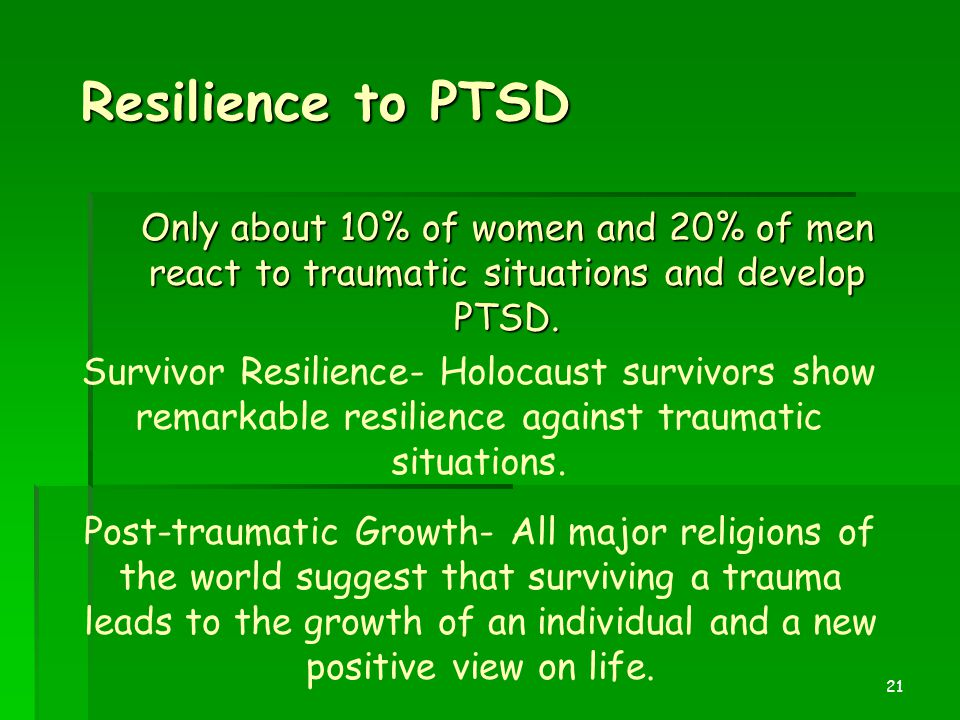 21 Resilience to PTSD Only about 10% of women and 20% of men react to traumatic situations and develop PTSD. Survivor Resilience- Holocaust survivors