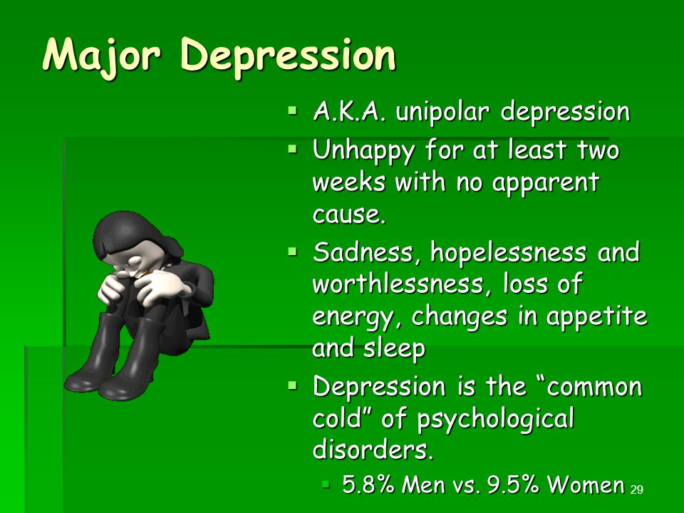 Major Depression  A.K.A. unipolar depression  Unhappy for at least two weeks with no apparent cause.  Sadness, hopelessness and worthlessness, loss