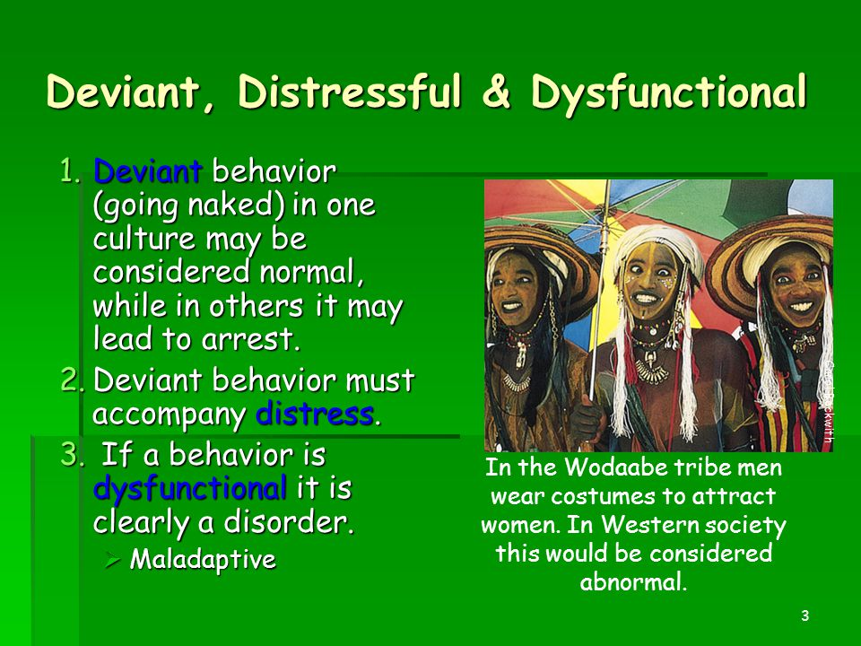 3 Deviant, Distressful & Dysfunctional 1.Deviant behavior (going naked) in one culture may be considered normal, while in others it may lead to arrest