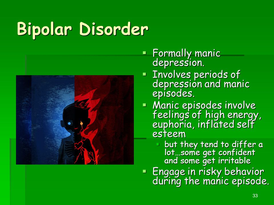 Bipolar Disorder  Formally manic depression.  Involves periods of depression and manic episodes.  Manic episodes involve feelings of high energy, e