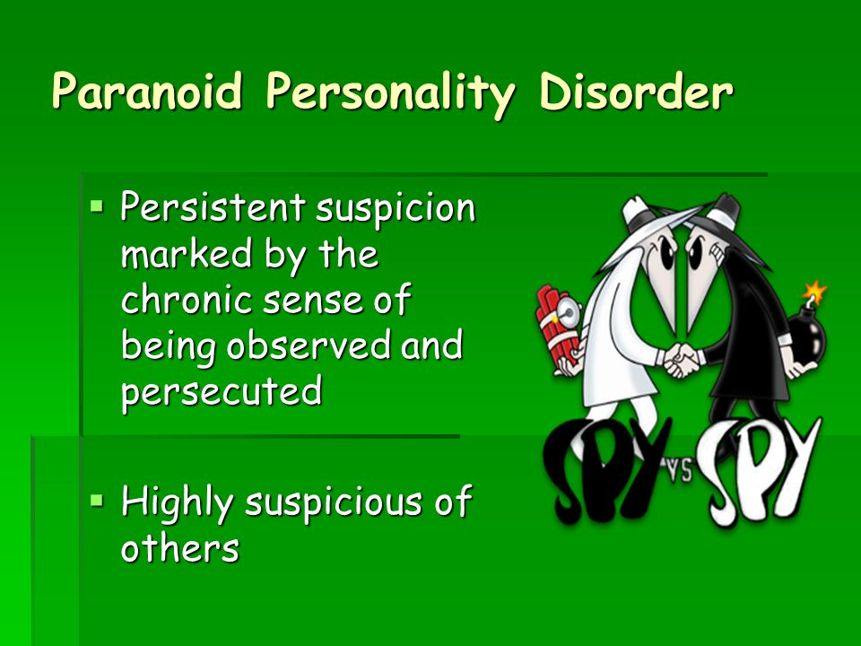 Paranoid Personality Disorder  Persistent suspicion marked by the chronic sense of being observed and persecuted  Highly suspicious of others