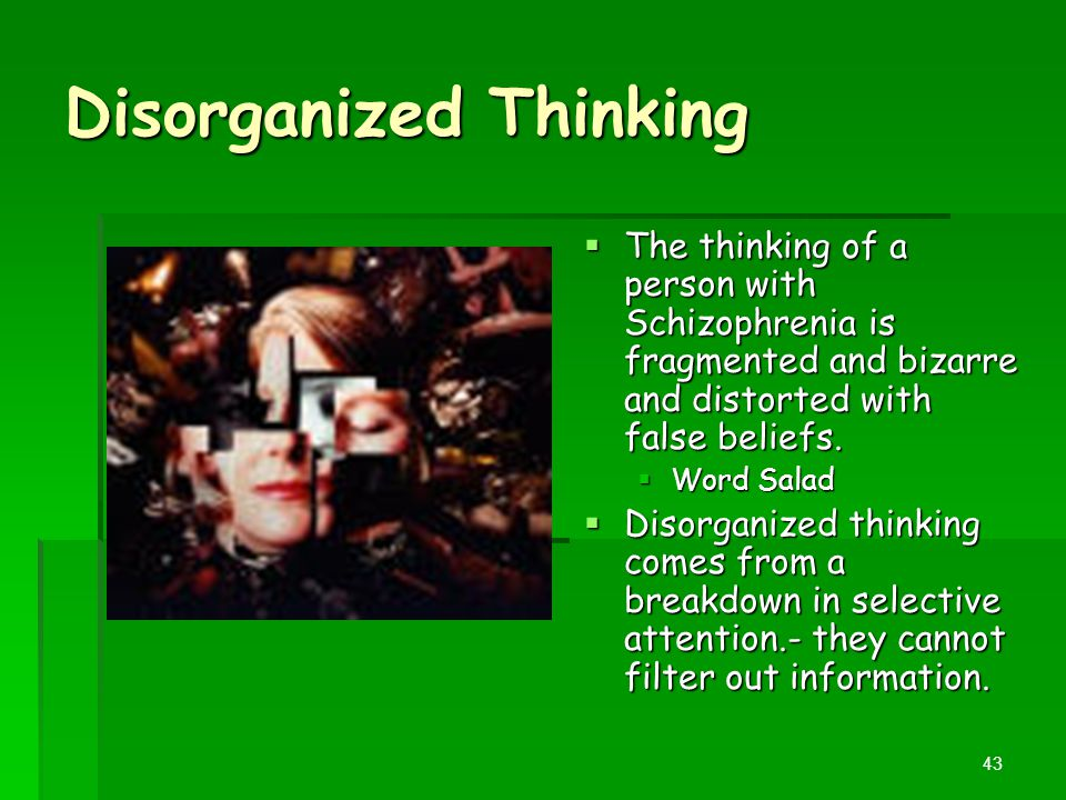 Disorganized Thinking  The thinking of a person with Schizophrenia is fragmented and bizarre and distorted with false beliefs.  Word Salad  Disorga