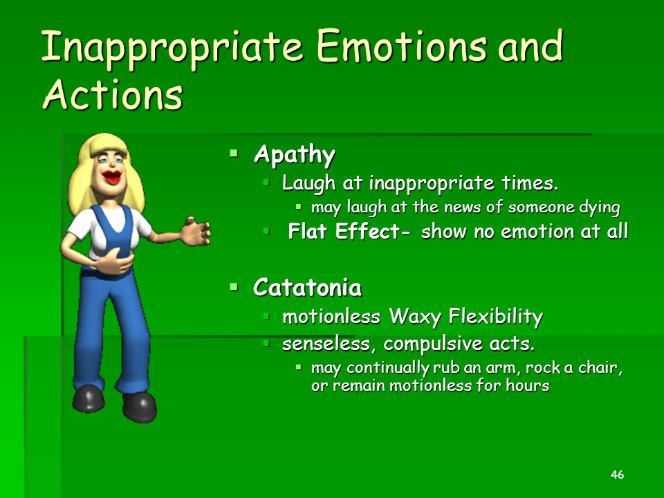 Inappropriate Emotions and Actions  Apathy  Laugh at inappropriate times.  may laugh at the news of someone dying  Flat Effect- show no emotion at