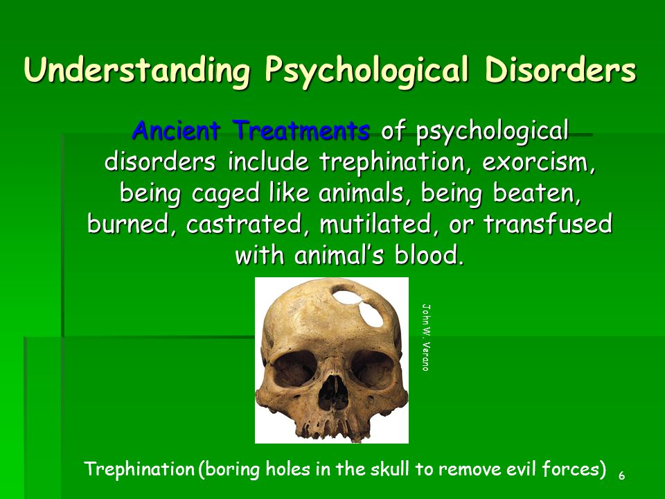 6 Understanding Psychological Disorders Ancient Treatments of psychological disorders include trephination, exorcism, being caged like animals, being