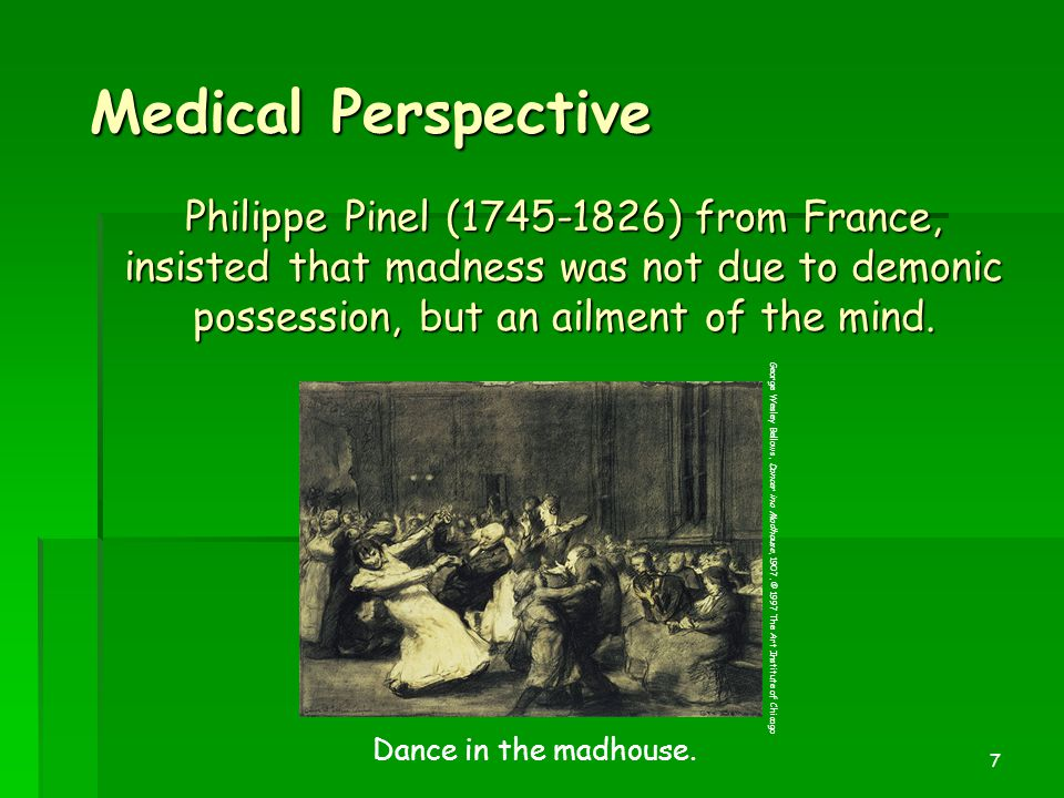 7 Medical Perspective Philippe Pinel (1745-1826) from France, insisted that madness was not due to demonic possession, but an ailment of the mind. Dan