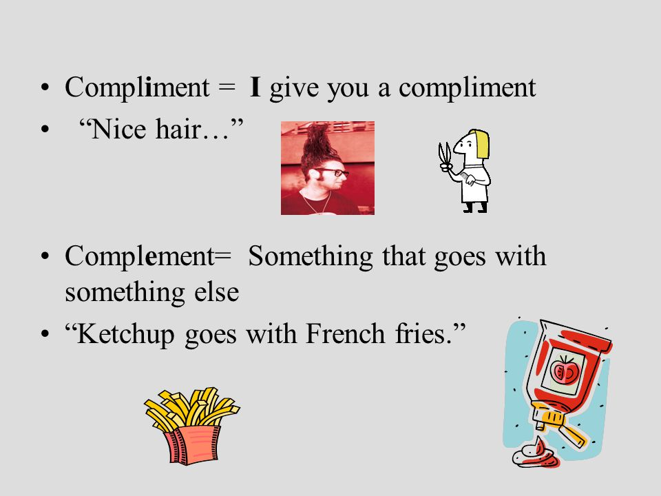 Compliment = I give you a compliment Nice hair… Complement= Something that goes with something else Ketchup goes with French fries.