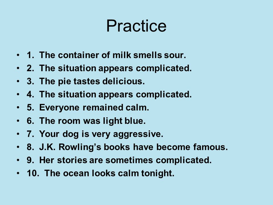 Practice 1. The container of milk smells sour. 2. The situation appears complicated. 3. The pie tastes delicious. 4. The situation appears complicated