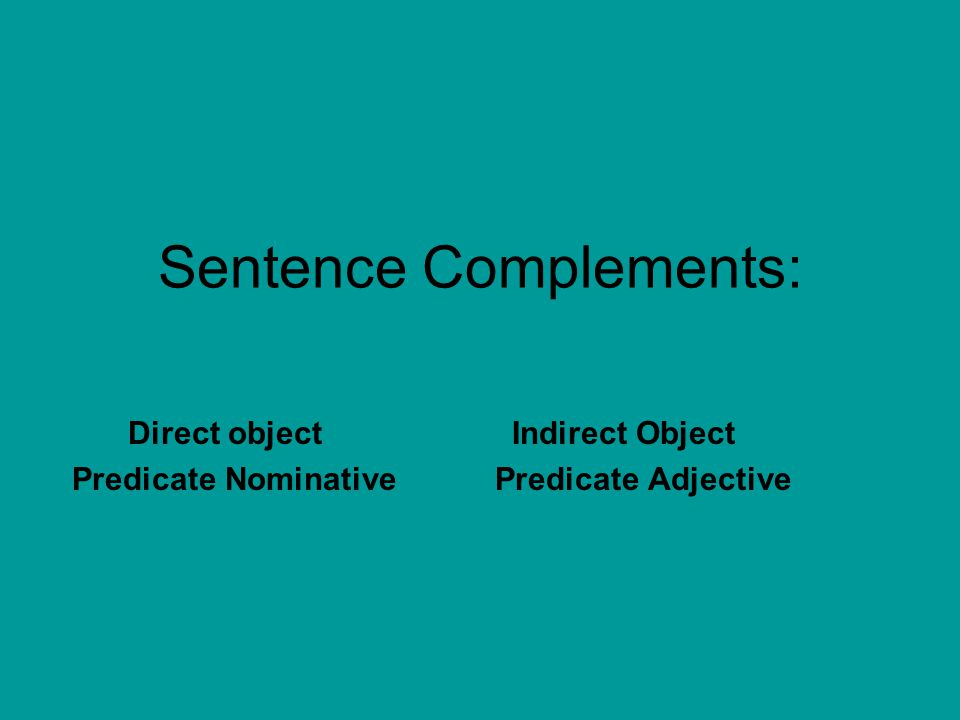 Sentence Complements: Direct objectIndirect Object Predicate Nominative Predicate Adjective