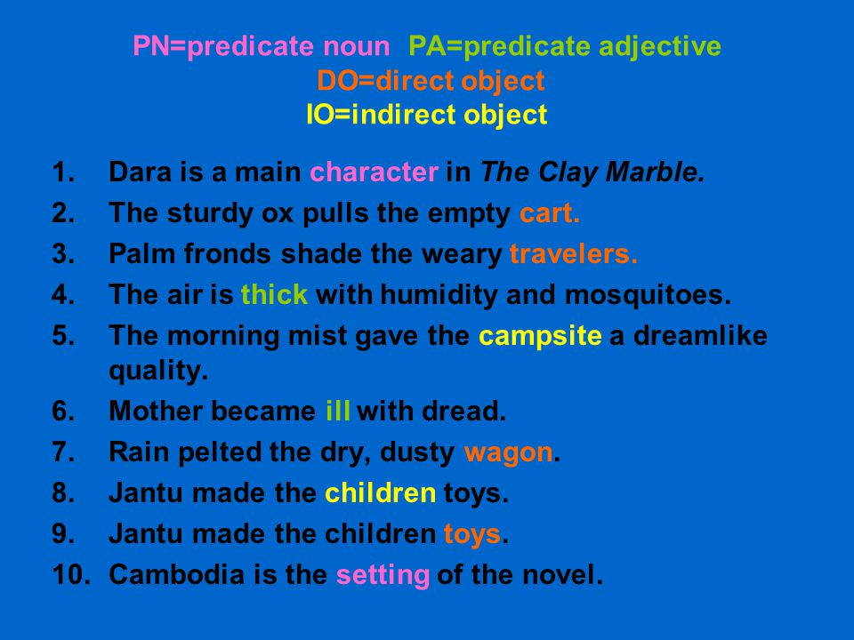 PN=predicate noun PA=predicate adjective DO=direct object IO=indirect object 1.Dara is a main character in The Clay Marble. 2.The sturdy ox pulls the