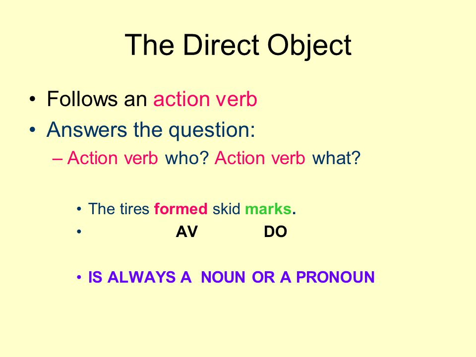 The Direct Object Follows an action verb Answers the question: –Action verb who.