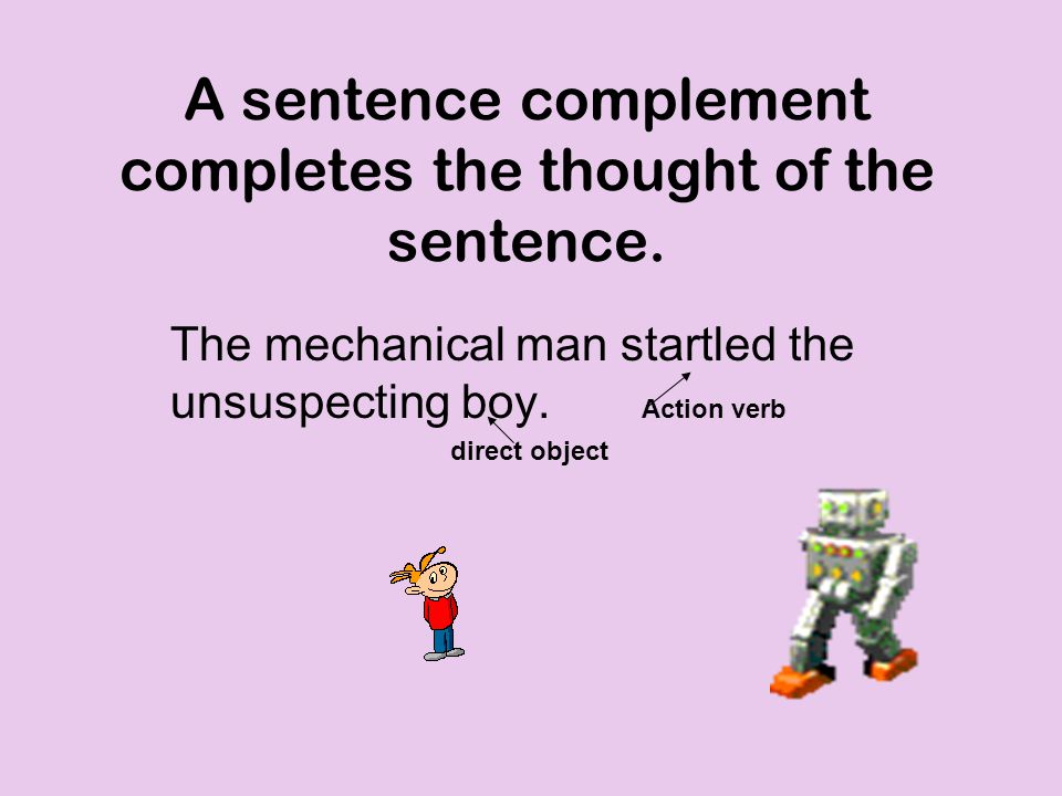 A sentence complement completes the thought of the sentence.
