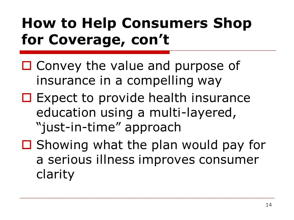 14 How to Help Consumers Shop for Coverage, con't  Convey the value and purpose of insurance in a compelling way  Expect to provide health insurance education using a multi-layered, just-in-time approach  Showing what the plan would pay for a serious illness improves consumer clarity