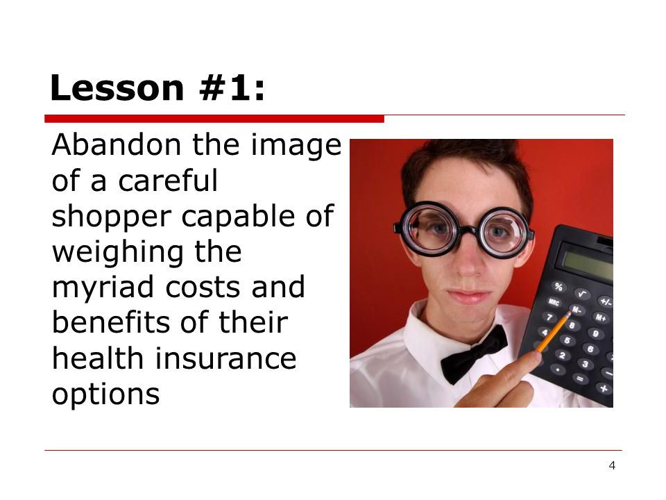 4 Lesson #1: Abandon the image of a careful shopper capable of weighing the myriad costs and benefits of their health insurance options
